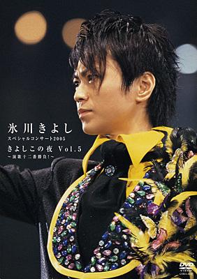 氷川きよし・スペシャルコンサート2005 きよしこの夜 Vol.5〜演歌十二番勝負!〜