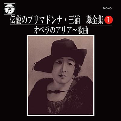 伝説のプリマドンナ・三浦環全集(1) オペラのアリア〜歌曲