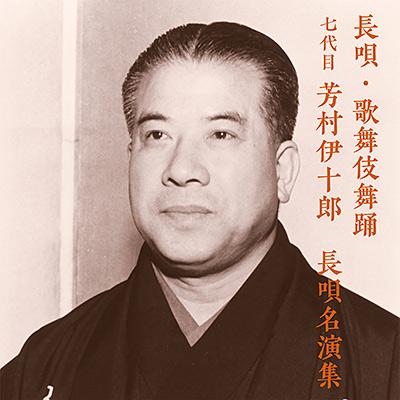 長唄・歌舞伎舞踊 七代目 芳村伊十郎 長唄名演集