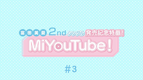 /MiYouTube! 富田美憂 2nd SINGLE「翼と告白」発売記念番組 #3