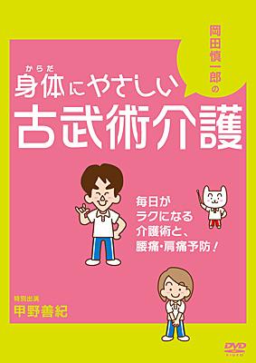 岡田慎一郎の身体にやさしい古武術介護<br>〜毎日がラクになる介護術と、腰痛・肩痛予防!