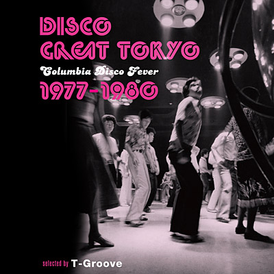 DISCO GREAT TOKYO – Columbia Disco Fever 1977-1980 – selected by T-Groove