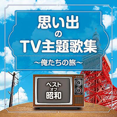 ベスト・オブ・昭和 思い出のTV主題歌集 〜俺たちの旅〜
