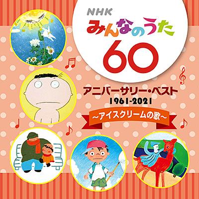 NHKみんなのうた 60 アニバーサリー・ベスト 〜アイスクリームの歌〜/VA_LUNCH
