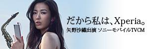 だから私は、Xperia。矢野沙織出演 ソニーモバイルTVCM